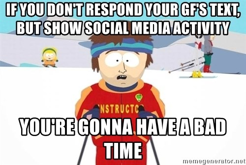 You're gonna have a bad time - If you don't respond your gf's text, but show social media activity You're gonna have a bad time