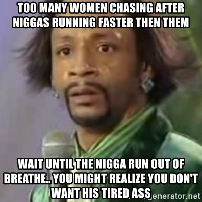 Katt Williams - Too many women chasing after niggas running faster then them Wait until the nigga run out of breathe.. You might realize you don't want his TIRED ass