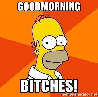 Homer Advice - GOODMORNING BITCHES!