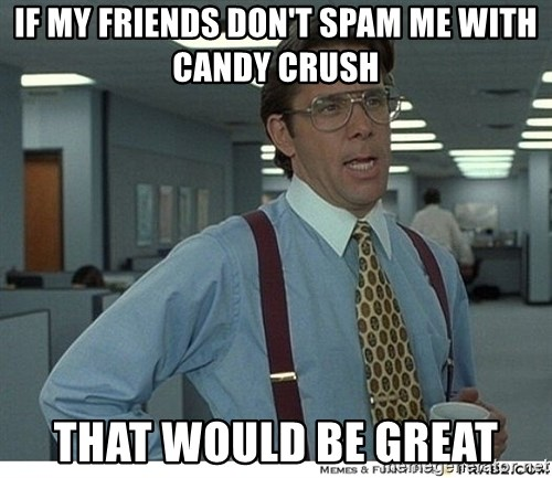 That would be great - IF MY FRIENDS DON'T SPAM ME WITH CANDY CRUSH THAT WOULD BE GREAT