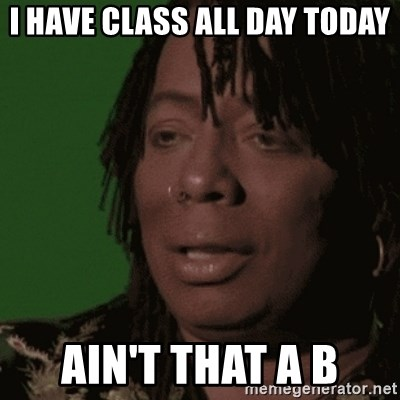 Rick James - I have class all day today Ain't that a B