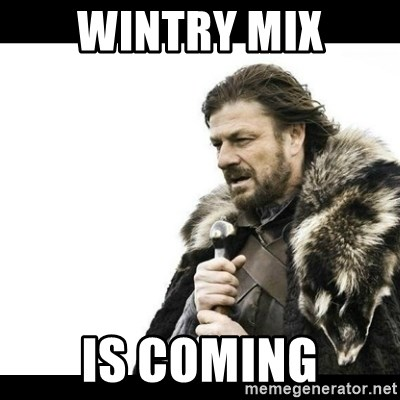 Winter is Coming - wintry mix is coming