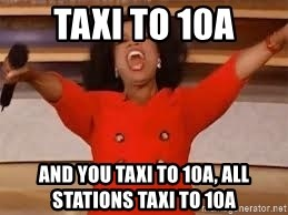 giving oprah - TAXI TO 10A AND YOU TAXI TO 10A, all stations taxi to 10A