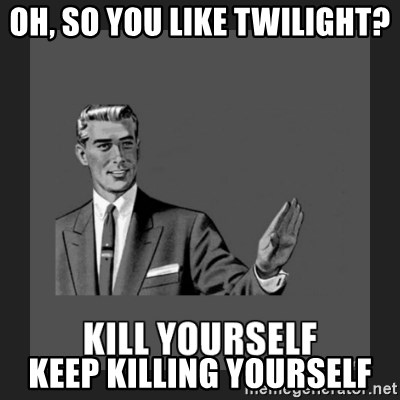 kill yourself guy - Oh, so you like Twilight? Keep killing yourself