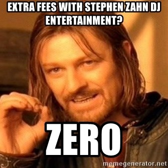 One Does Not Simply - Extra fees with Stephen Zahn DJ Entertainment? Zero