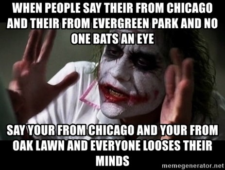 joker mind loss - When people say their from Chicago and their from Evergreen park and no one bats an eye Say your from Chicago and your from oak lawn and everyone looses their minds