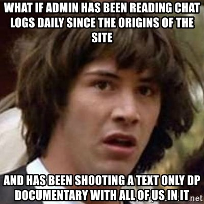 Conspiracy Guy - what if admin has been reading chat logs daily since the origins of the site and has been shooting a text only dp documentary with all of us in it
