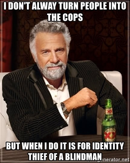 The Most Interesting Man In The World - I don't alway turn people into the cops But when I do it is for identity thief of a blindman