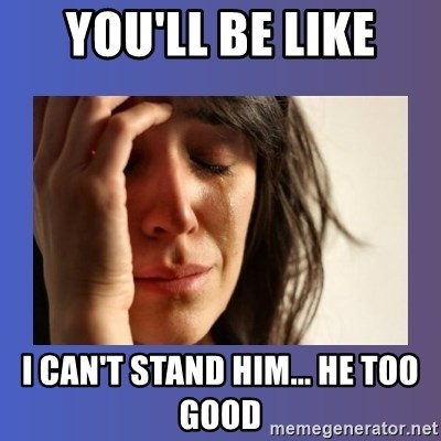 woman crying - You'll be like I can't stand him... He too good