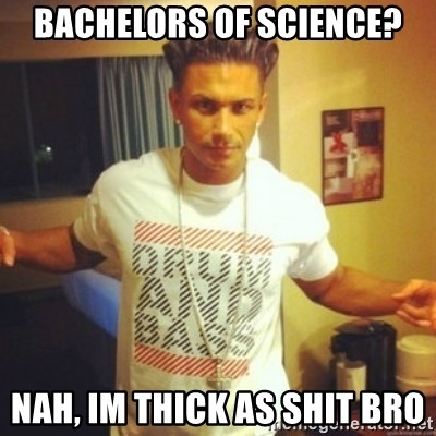 Drum And Bass Guy - Bachelors of science? Nah, im thick as shit bro