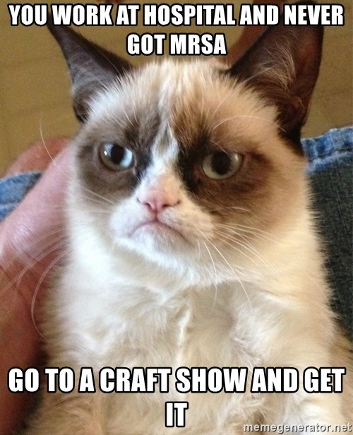 Grumpy Cat Face - You work at hospital and never got MRSA Go to a craft show and get it