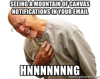 Old Man Heart Attack - seeing a mountain of canvas notifications in your email hnnnnnnng