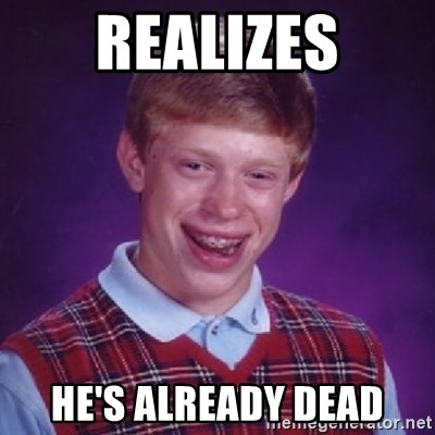 Bad Luck Brian - realizes he's already dead