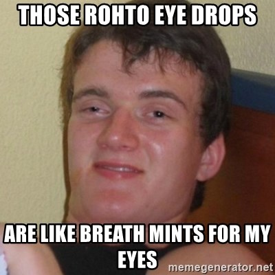 Really highguy - Those Rohto eye drops  Are like breath mints for my eyes