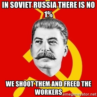 Stalin Says - In Soviet Russia there is no 1% We shoot them and freed the workers