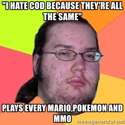 "Fat Nerd guy - ""I hate cod BECAUSE they're all the same"" plays every mario,Pokemon and MMO"