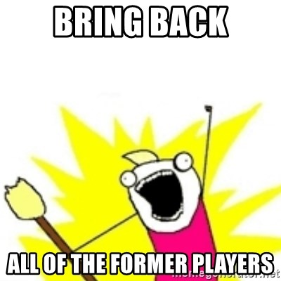 x all the y - BRING BACK ALL OF THE FORMER PLAYERS