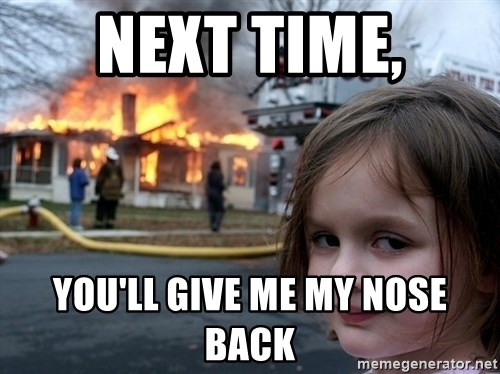 Disaster Girl - Next time, You'll give me my nose back