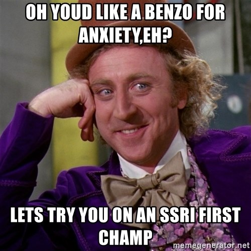 Willy Wonka - oh youd like a benzo for anxiety,eh? lets try you on an ssri first champ