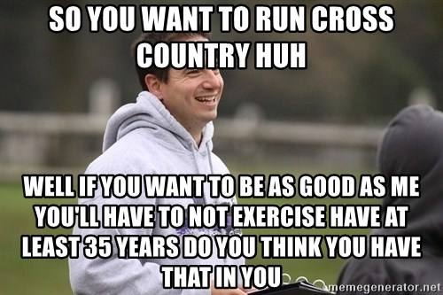 Empty Promises Coach - So you want to run cross country huh Well if you want to be as good as me you'll have to not exercise have at least 35 years do you think you have that in you