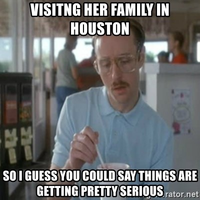Pretty serious - visitng her family in houston so i guess you could say things are getting pretty serious