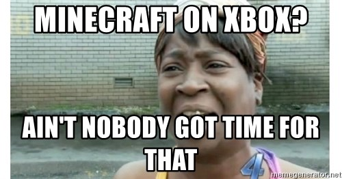 Xbox one aint nobody got time for that shit. - Minecraft on Xbox? Ain't Nobody Got Time For That