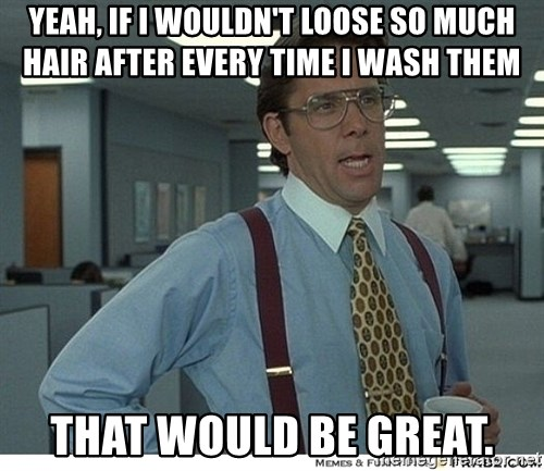 That would be great - yeah, If I wouldn't loose so much hair after every time I wash them that would be great.