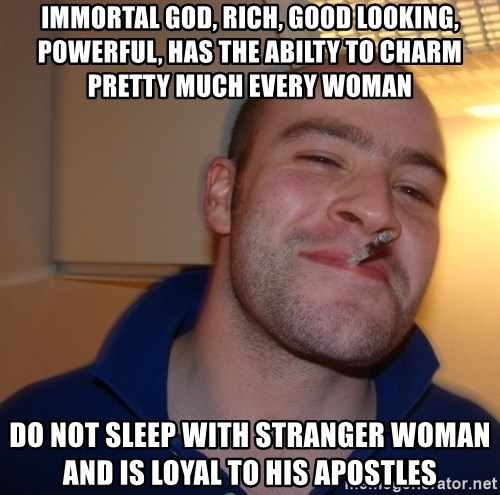 Good Guy Greg - Immortal god, rich, good looking, powerful, has the abilty to charm pretty much every woman do not sleep with stranger woman and is loyal to his apostles