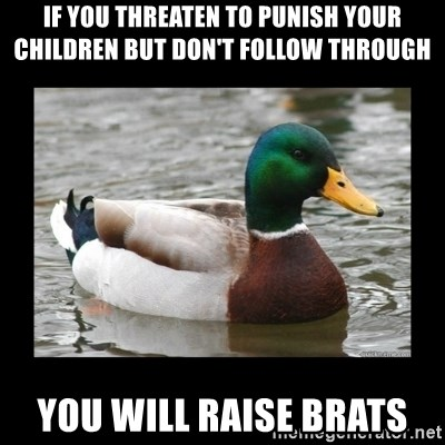 advice mallard - If you threaten to punish your children but don't follow through you will raise brats