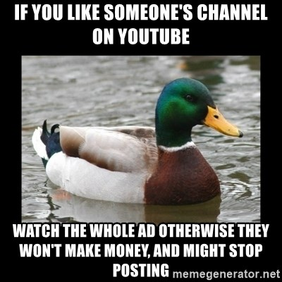 advice mallard - if you like someone's channel on youtube watch the whole ad otherwise they won't make money, and might stop posting