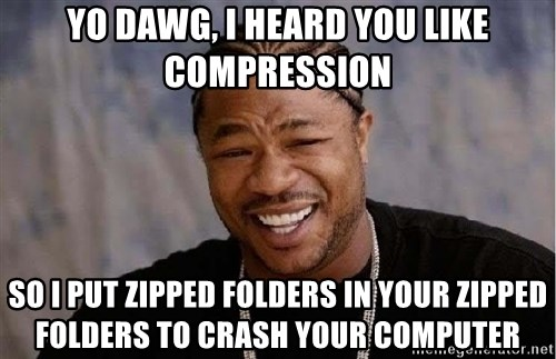 Yo Dawg - Yo dawg, I heard you like compression So I put zipped folders in your zipped folders to crash your computer