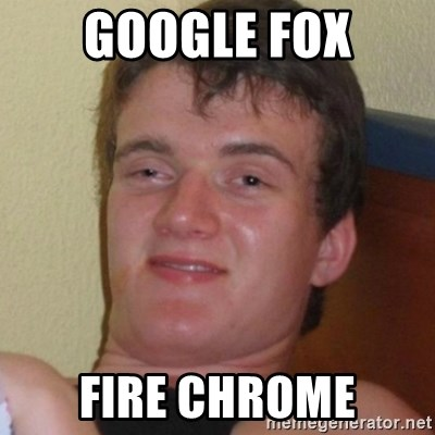 Really highguy - google fox fire chrome