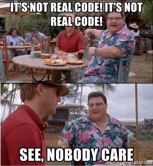 See? Nobody Cares - It's not real code! It's not real code! See, nobody care
