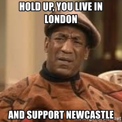 Confused Bill Cosby  - Hold up, you live in london and support newcastle