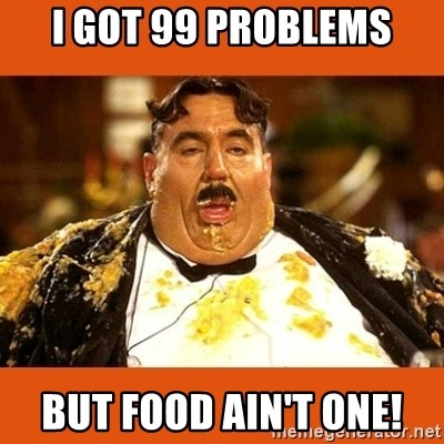 Fat Guy - I got 99 problems But food ain't one!