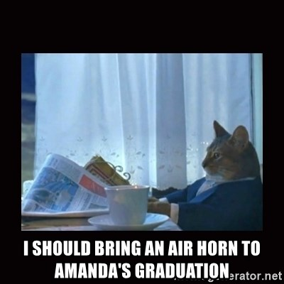 i should buy a boat cat -  I SHOULD BRING AN AIR HORN TO AMANDA'S GRADUATION