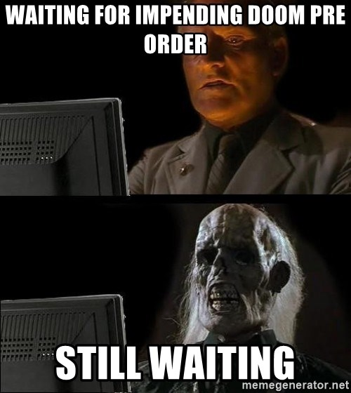 Waiting For - Waiting for Impending Doom Pre Order Still waiting