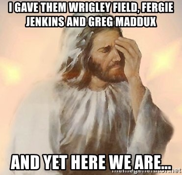 Facepalm Jesus - I gave them wrigley field, fergie Jenkins and Greg maddux And yet here we are...