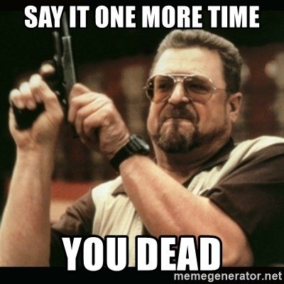 am i the only one around here - say it one more time you dead