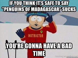 "You're Going To Have A Bad Time - If You think it's safe to say ""Penguins of Madagascar"" sucks you're gonna have a bad time"