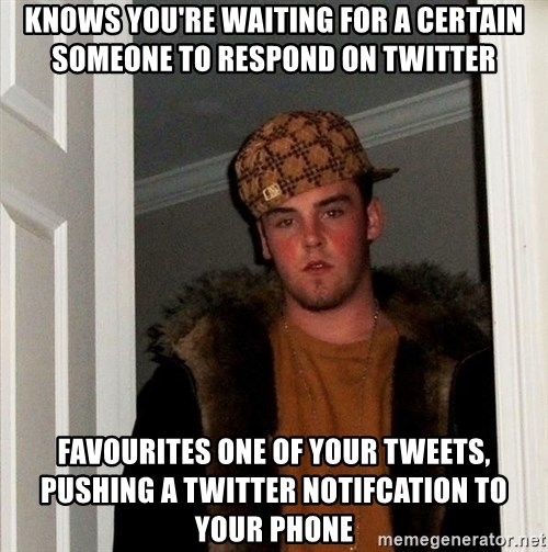 Scumbag Steve - knows you're waiting for a certain someone to respond on twitter favourites one of your tweets, pushing a twitter notifcation to your phone