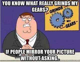 Grinds My Gears Peter Griffin - you know what really grinds my gears? if people mirror your picture without asking..