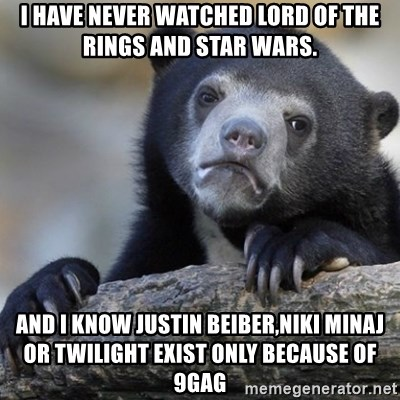 Confession Bear - i have never watched lord of the rings and star wars. and i know justin beiber,niki minaj or twilight exist only because of 9gag