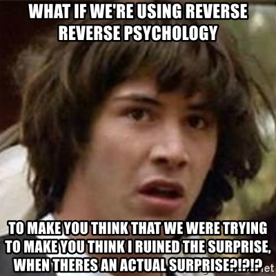what if meme - WHAT IF WE'RE USING REVERSE REVERSE PSYCHOLOGY TO MAKE YOU THINK THAT WE WERE TRYING TO MAKE YOU THINK I RUINED THE SURPRISE, WHEN THERES AN ACTUAL SURPRISE?!?!?