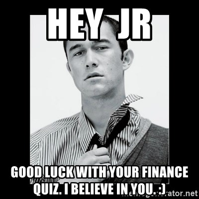 Hey Girl (Joseph Gordon-Levitt) - Hey  JR Good luck with your finance quiz. I believe in you. :)