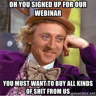 Willy Wonka - oh you signed up for our webinar you must want to buy all kinds of shit from us