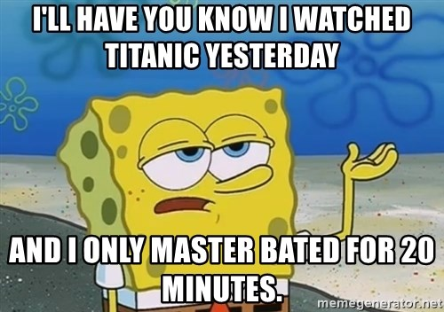 I'll have you know Spongebob - I'll have you know I watched titanic yesterday And I only master bated for 20 minutes.