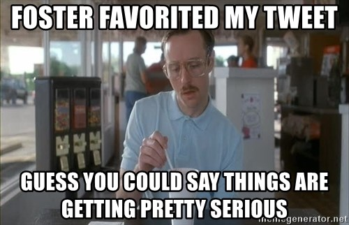 Serious Kip - Foster favorited my tweet Guess you could say things are getting pretty serious