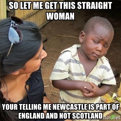 Skeptical 3rd World Kid - so let me get this straight woman your telling me newcastle is part of england and not scotland