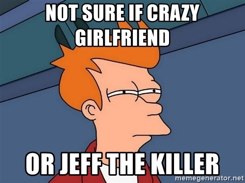 Futurama Fry - Not Sure if Crazy Girlfriend  Or Jeff The Killer